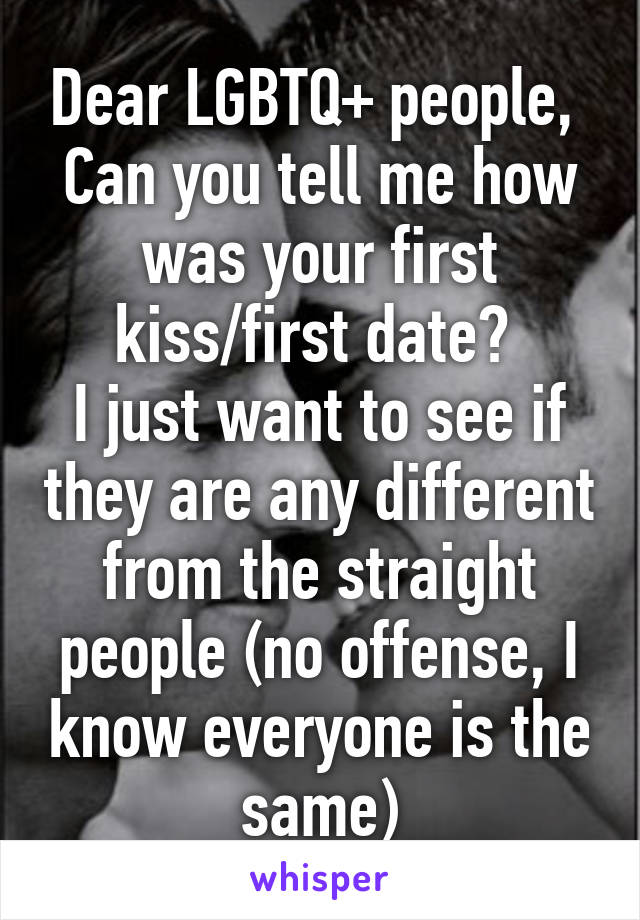 Dear LGBTQ+ people,  Can you tell me how was your first kiss/first date?  I just want to see if they are any different from the straight people (no offense, I know everyone is the same)