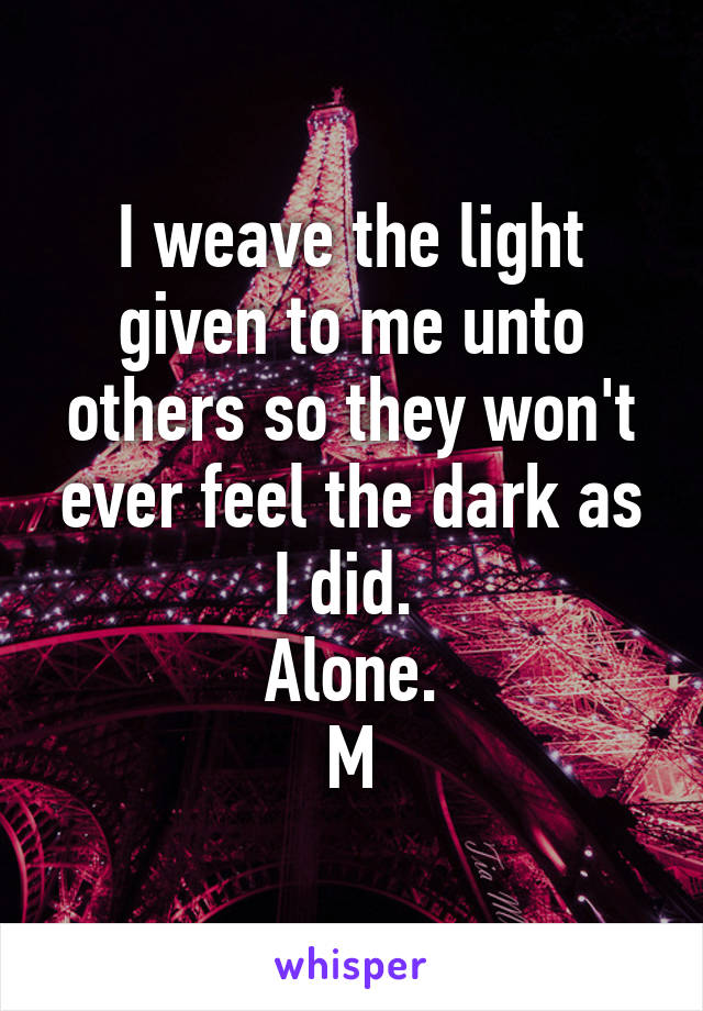 I weave the light given to me unto others so they won't ever feel the dark as I did.  Alone. M