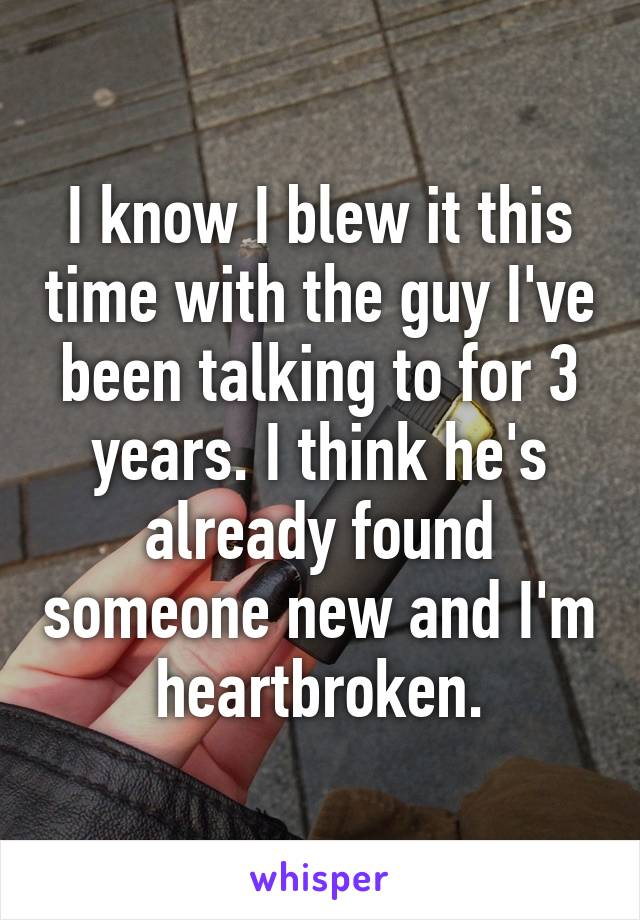 I know I blew it this time with the guy I've been talking to for 3 years. I think he's already found someone new and I'm heartbroken.