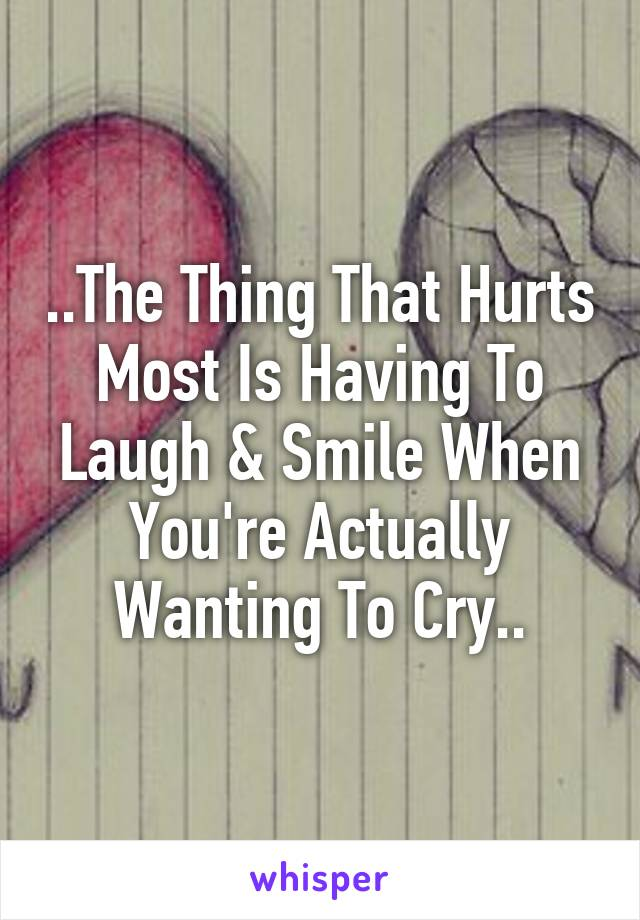 ..The Thing That Hurts Most Is Having To Laugh & Smile When You're Actually Wanting To Cry..