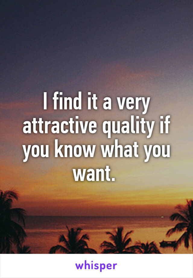 I find it a very attractive quality if you know what you want.