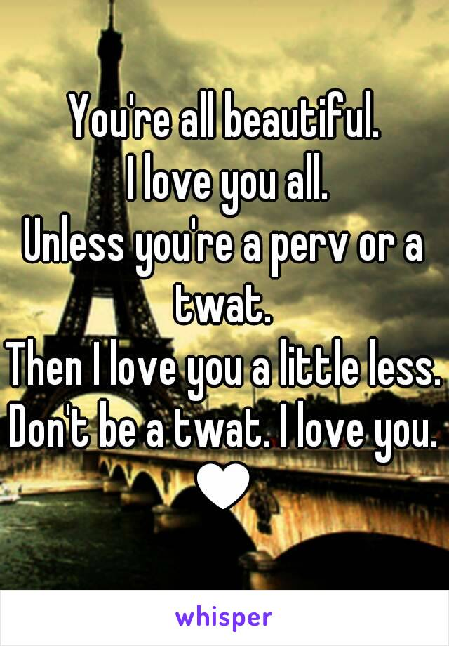 You're all beautiful.  I love you all. Unless you're a perv or a twat.  Then I love you a little less. Don't be a twat. I love you. ♥