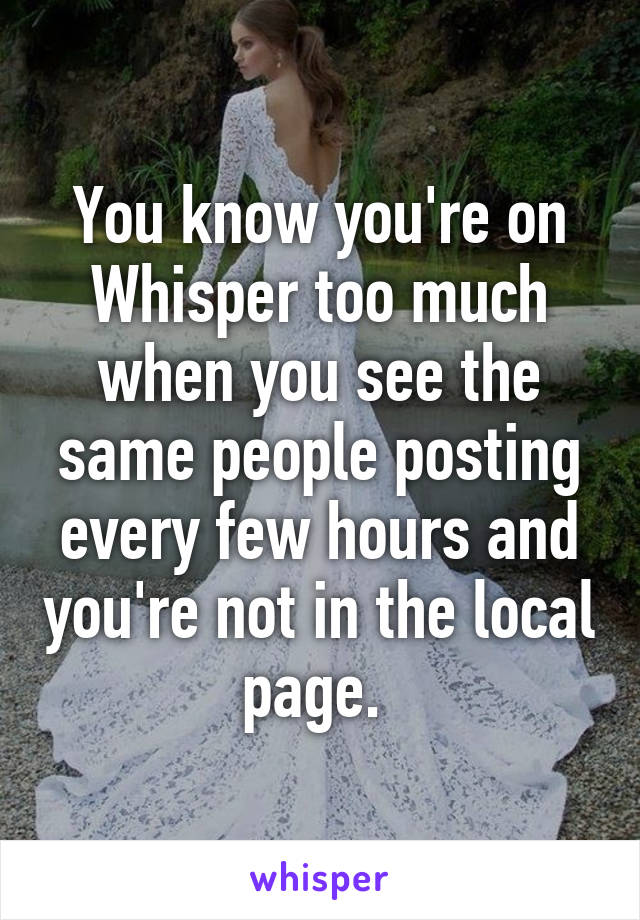 You know you're on Whisper too much when you see the same people posting every few hours and you're not in the local page.