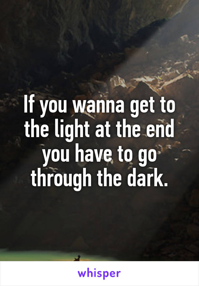 If you wanna get to the light at the end you have to go through the dark.