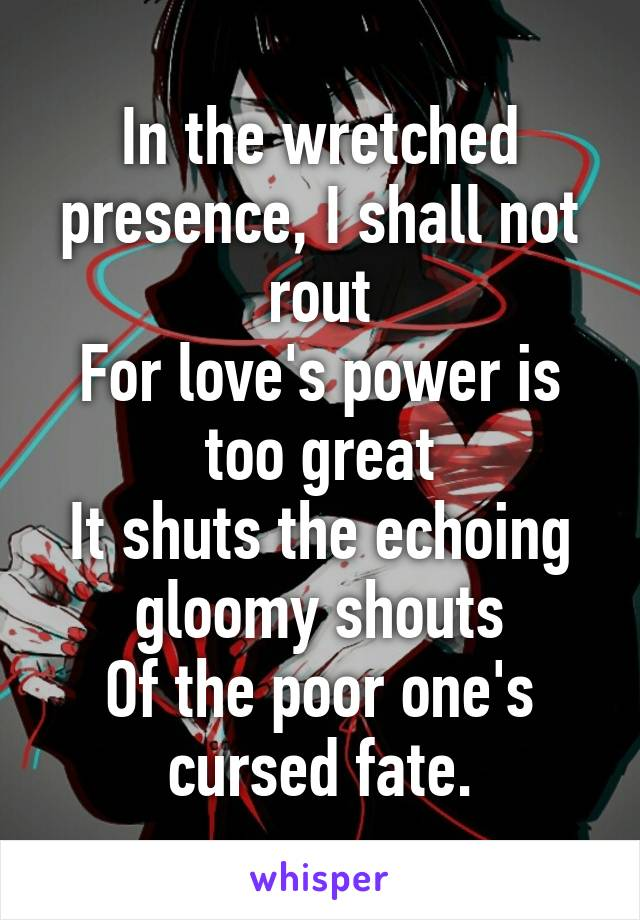 In the wretched presence, I shall not rout For love's power is too great It shuts the echoing gloomy shouts Of the poor one's cursed fate.