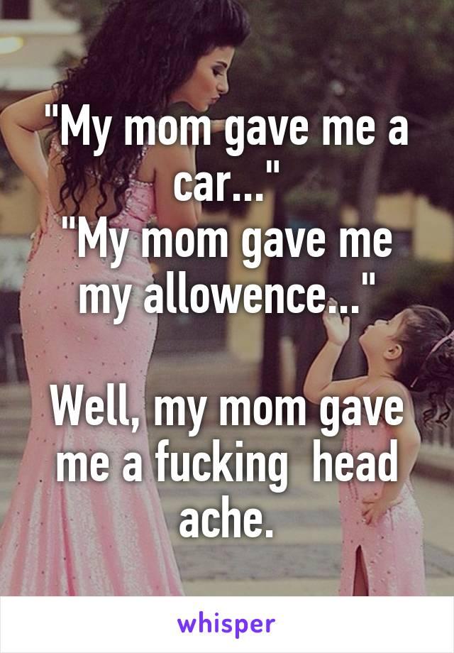 """My mom gave me a car..."" ""My mom gave me my allowence...""  Well, my mom gave me a fucking  head ache."