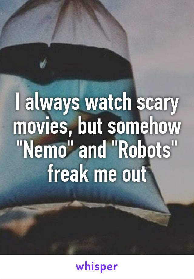 """I always watch scary movies, but somehow """"Nemo"""" and """"Robots"""" freak me out"""