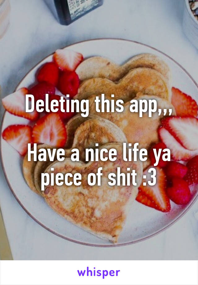 Deleting this app,,,  Have a nice life ya piece of shit :3