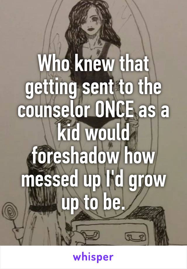 Who knew that getting sent to the counselor ONCE as a kid would foreshadow how messed up I'd grow up to be.