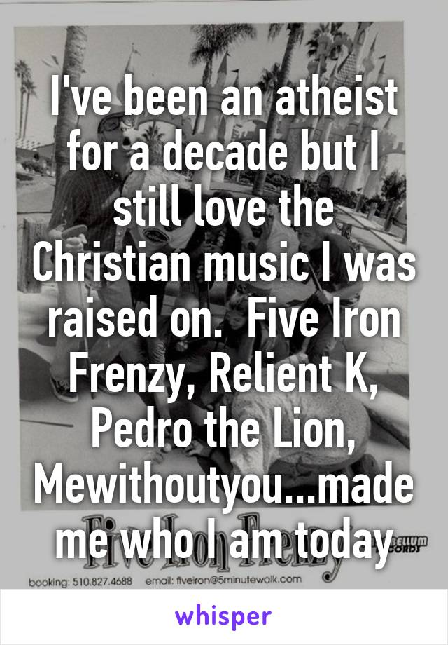 I've been an atheist for a decade but I still love the Christian music I was raised on.  Five Iron Frenzy, Relient K, Pedro the Lion, Mewithoutyou...made me who I am today