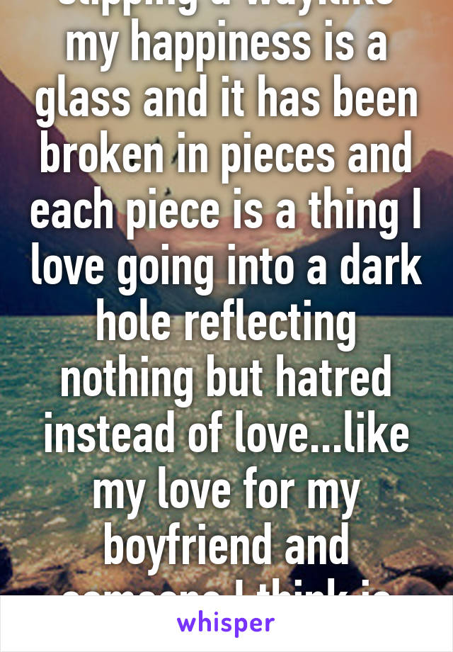 I can feel my feeling slipping a way.like my happiness is a glass and it has been broken in pieces and each piece is a thing I love going into a dark hole reflecting nothing but hatred instead of love...like my love for my boyfriend and someone I think is cute suddenly I don't care.