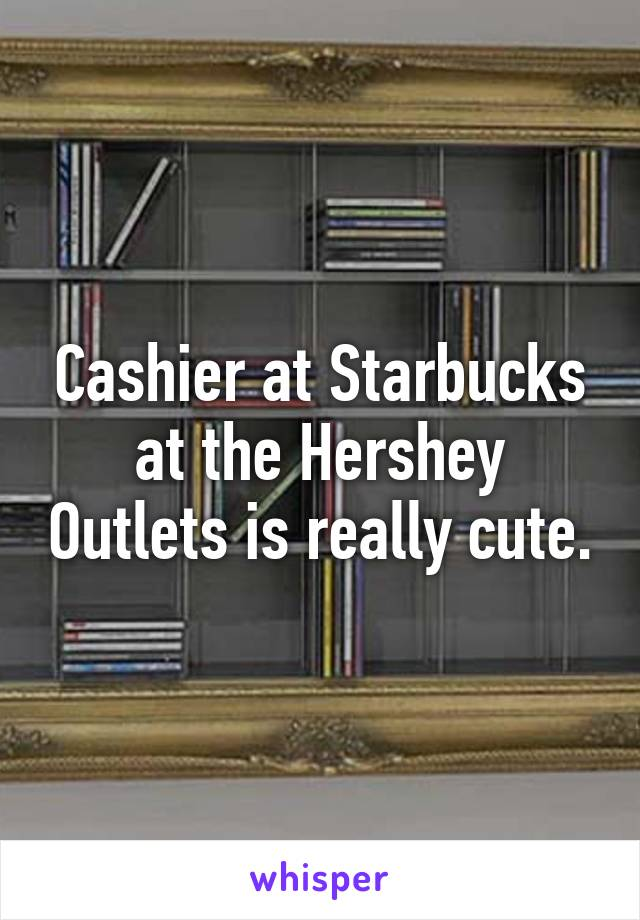 Cashier at Starbucks at the Hershey Outlets is really cute.