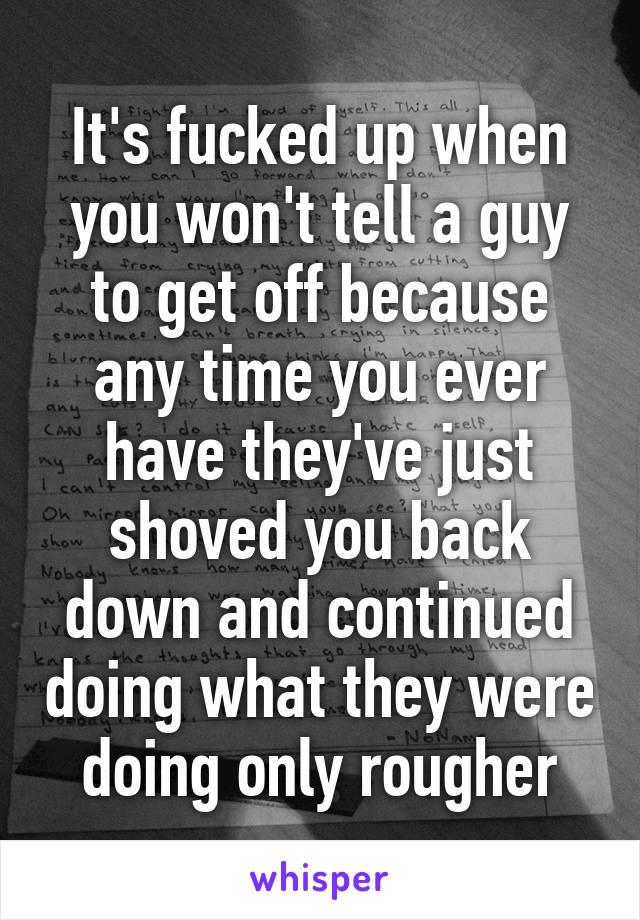 It's fucked up when you won't tell a guy to get off because any time you ever have they've just shoved you back down and continued doing what they were doing only rougher