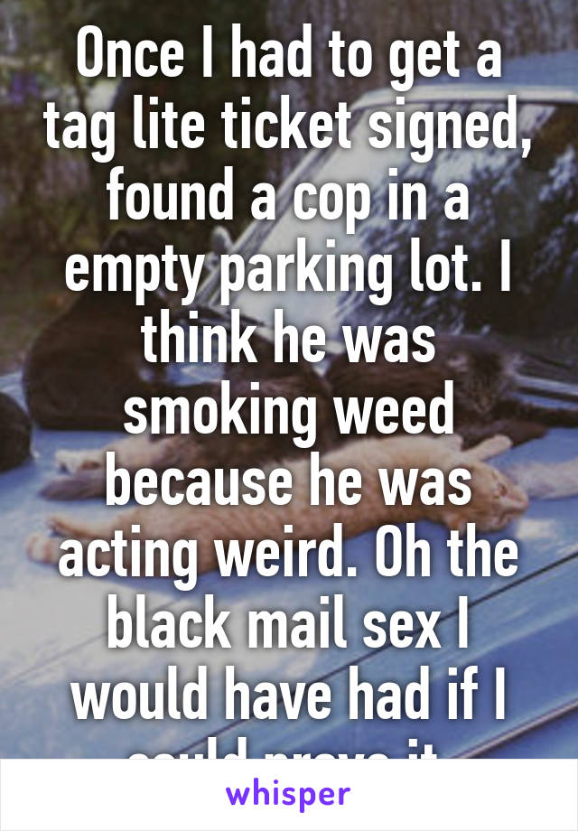 Once I had to get a tag lite ticket signed, found a cop in a empty parking lot. I think he was smoking weed because he was acting weird. Oh the black mail sex I would have had if I could prove it.