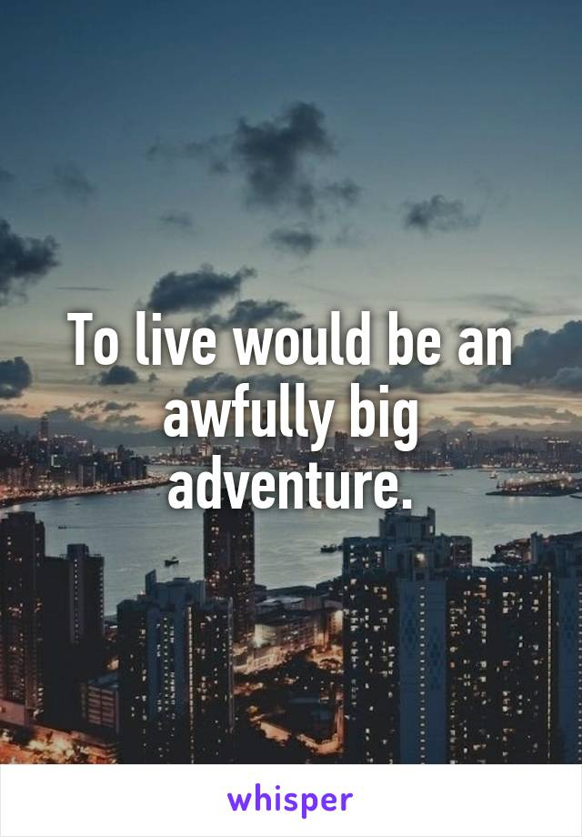 To live would be an awfully big adventure.