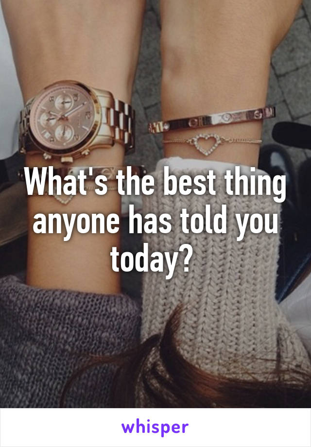What's the best thing anyone has told you today?