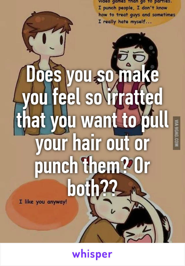 Does you so make you feel so irratted that you want to pull your hair out or punch them? Or both??