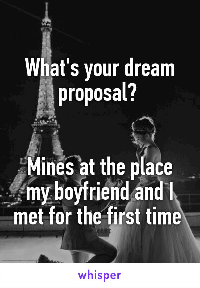 What's your dream proposal?    Mines at the place my boyfriend and I met for the first time