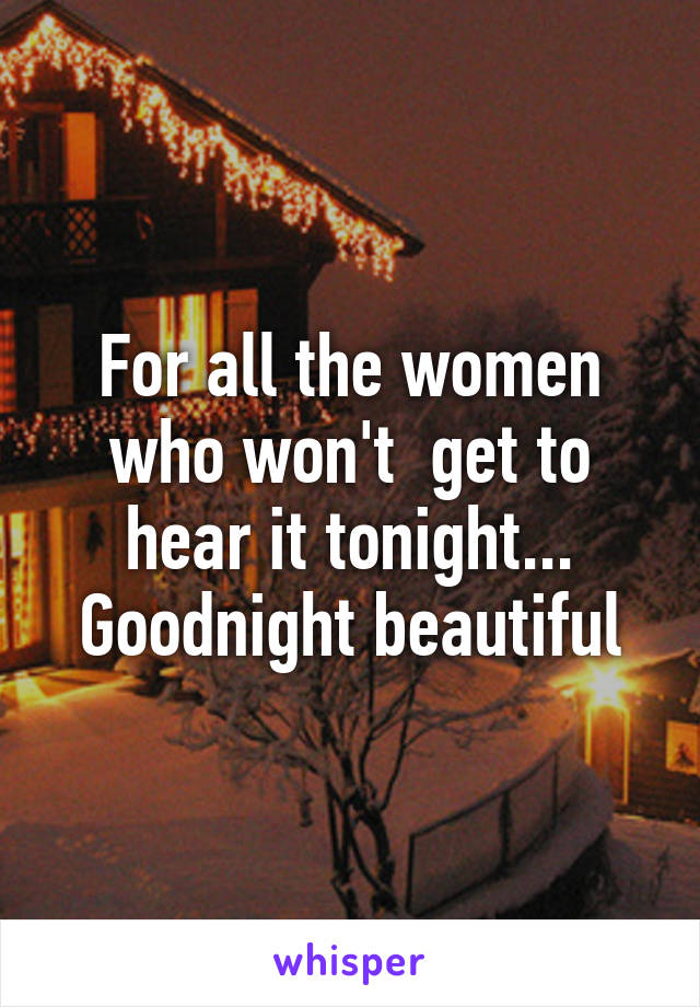 For all the women who won't  get to hear it tonight... Goodnight beautiful