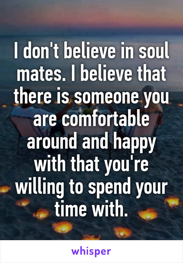 I don't believe in soul mates. I believe that there is someone you are comfortable around and happy with that you're willing to spend your time with.
