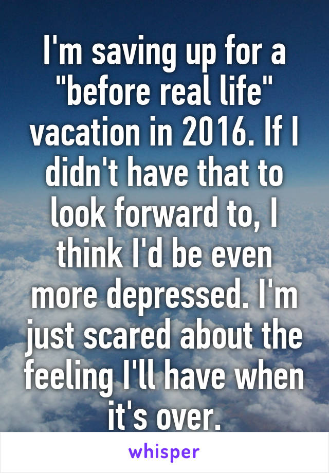 """I'm saving up for a """"before real life"""" vacation in 2016. If I didn't have that to look forward to, I think I'd be even more depressed. I'm just scared about the feeling I'll have when it's over."""