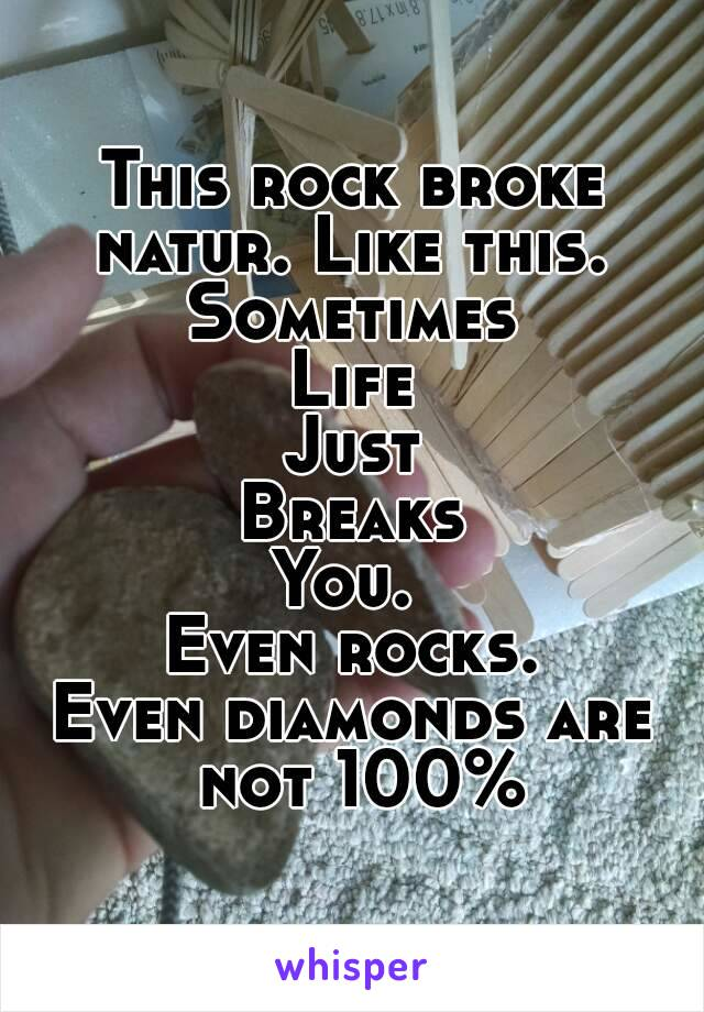 This rock broke natur. Like this.  Sometimes Life Just Breaks You.  Even rocks. Even diamonds are not 100%