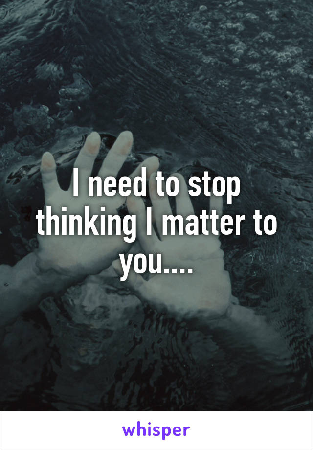 I need to stop thinking I matter to you....