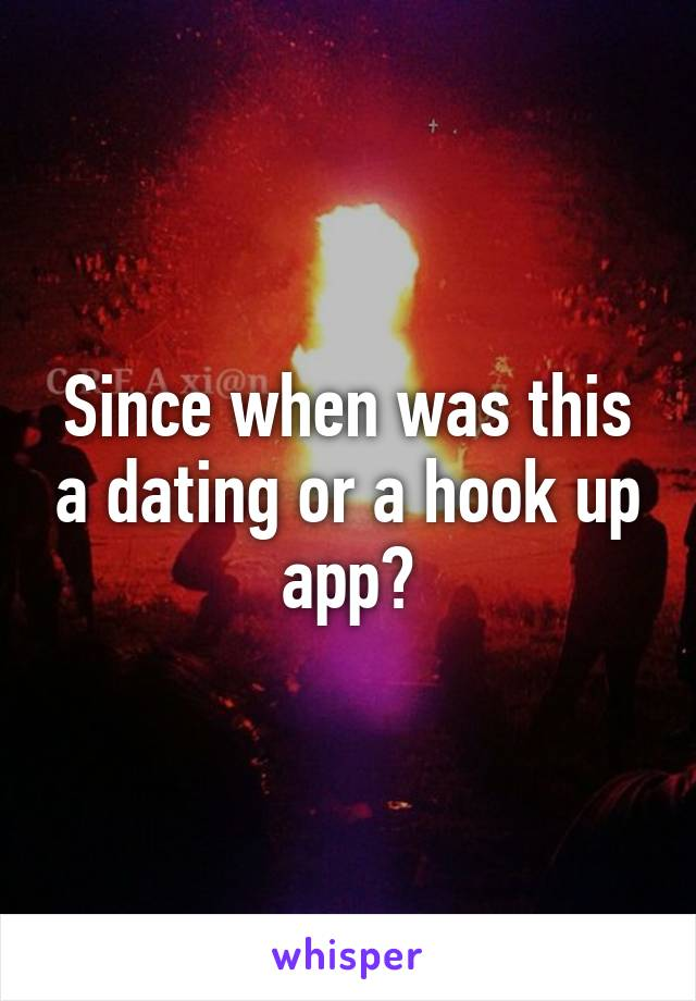 Since when was this a dating or a hook up app?