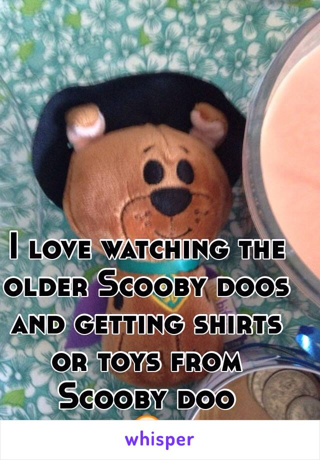 I love watching the older Scooby doos and getting shirts or toys from Scooby doo  😋