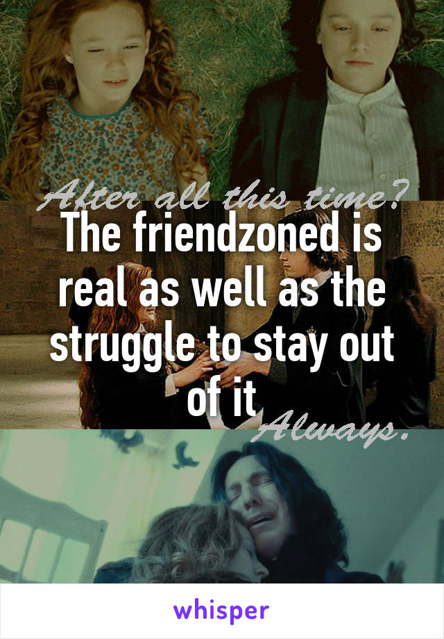 The friendzoned is real as well as the struggle to stay out of it