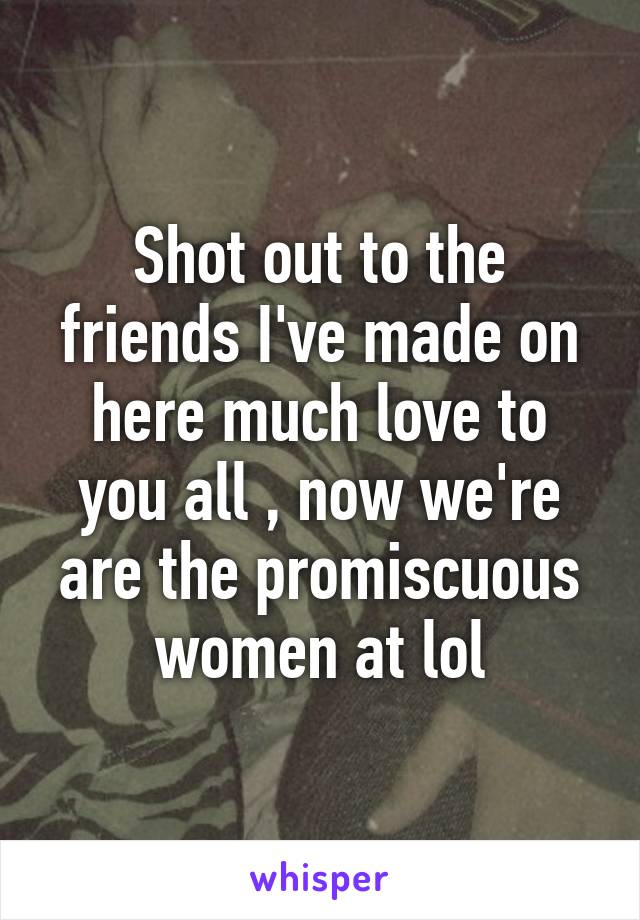 Shot out to the friends I've made on here much love to you all , now we're are the promiscuous women at lol