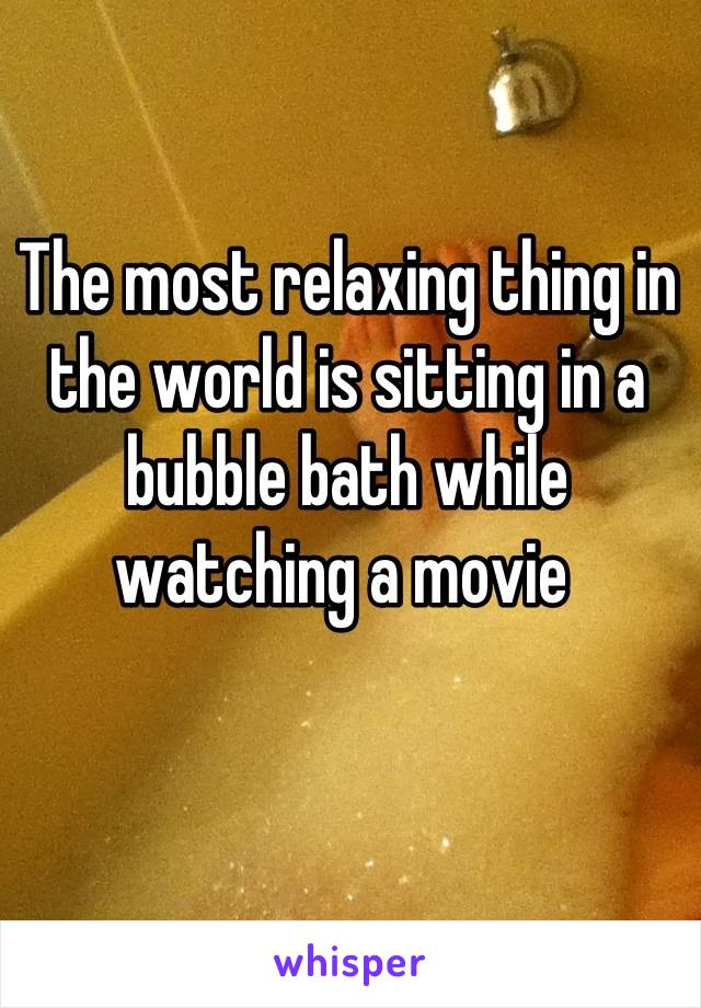 The most relaxing thing in the world is sitting in a bubble bath while watching a movie
