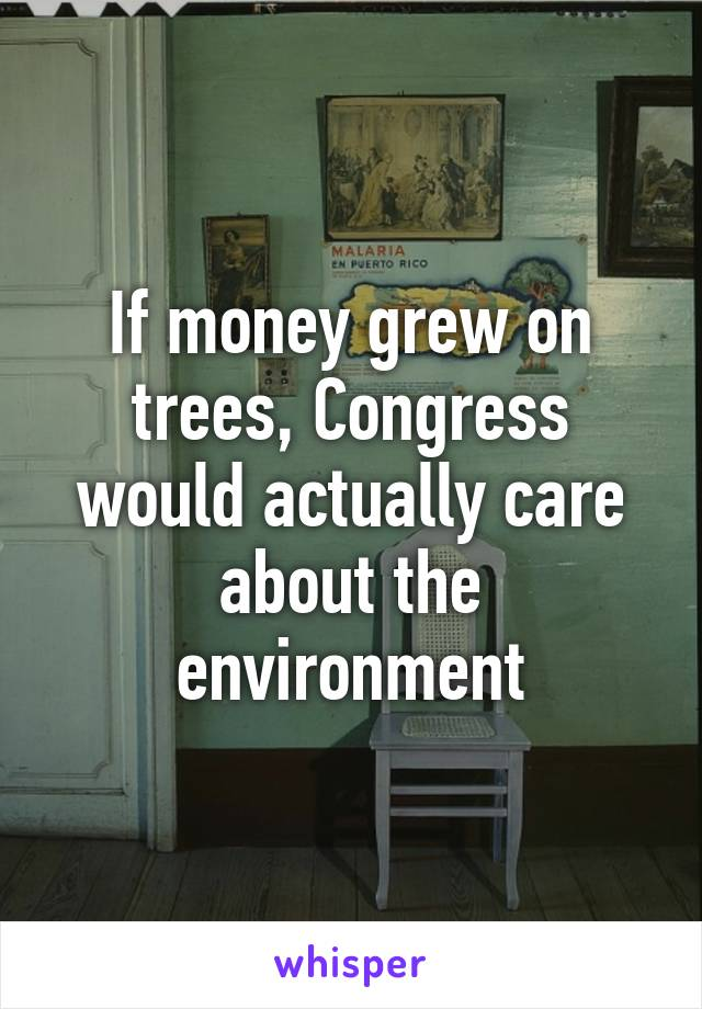 If money grew on trees, Congress would actually care about the environment