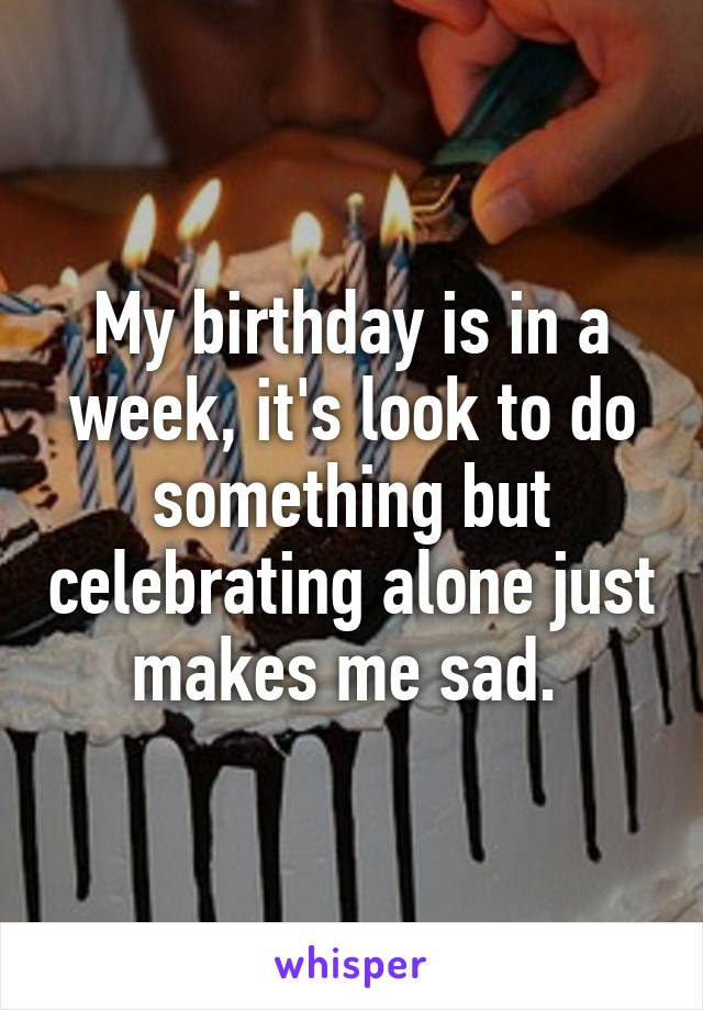 My birthday is in a week, it's look to do something but celebrating alone just makes me sad.