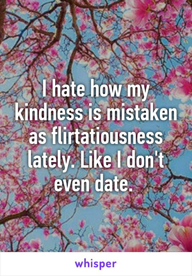 I hate how my kindness is mistaken as flirtatiousness lately. Like I don't even date.