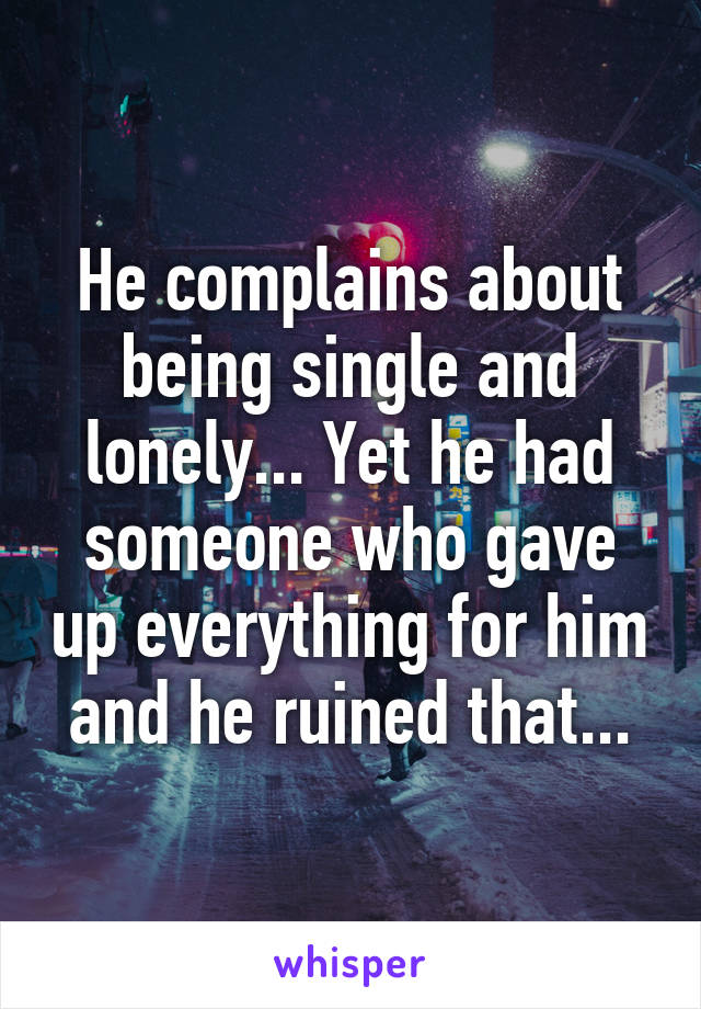 He complains about being single and lonely... Yet he had someone who gave up everything for him and he ruined that...