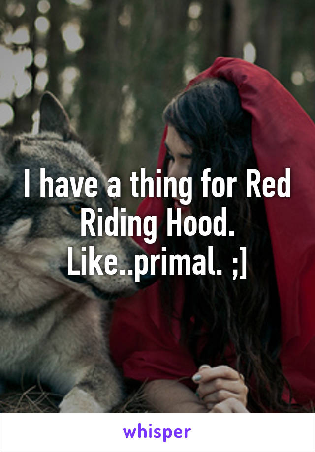 I have a thing for Red Riding Hood. Like..primal. ;]