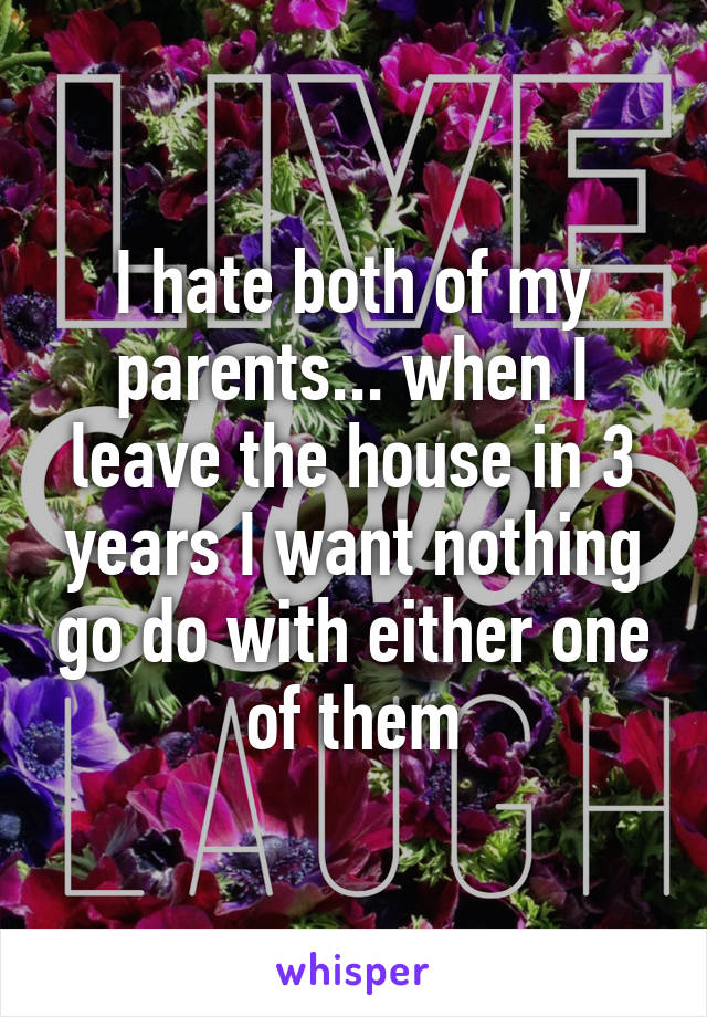 I hate both of my parents... when I leave the house in 3 years I want nothing go do with either one of them