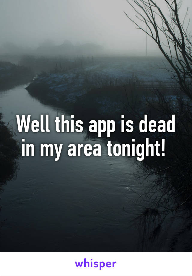 Well this app is dead in my area tonight!