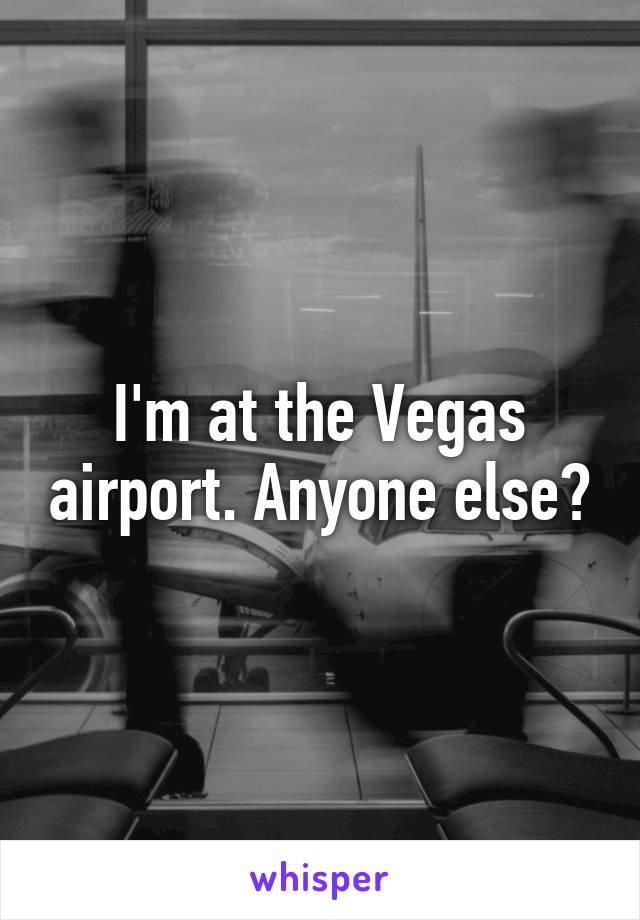 I'm at the Vegas airport. Anyone else?