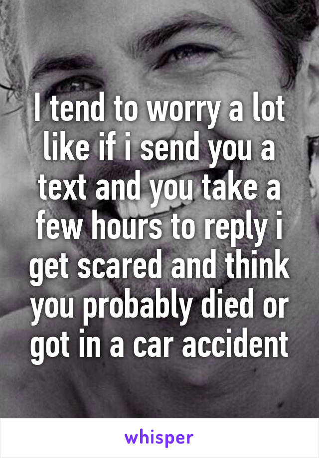 I tend to worry a lot like if i send you a text and you take a few hours to reply i get scared and think you probably died or got in a car accident