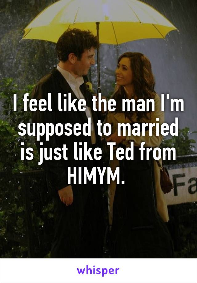 I feel like the man I'm supposed to married is just like Ted from HIMYM.