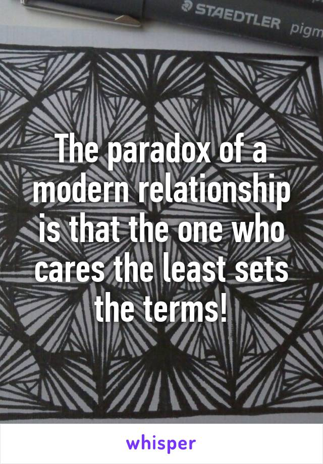 The paradox of a modern relationship is that the one who cares the least sets the terms!