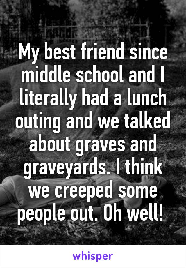 My best friend since middle school and I literally had a lunch outing and we talked about graves and graveyards. I think we creeped some people out. Oh well!