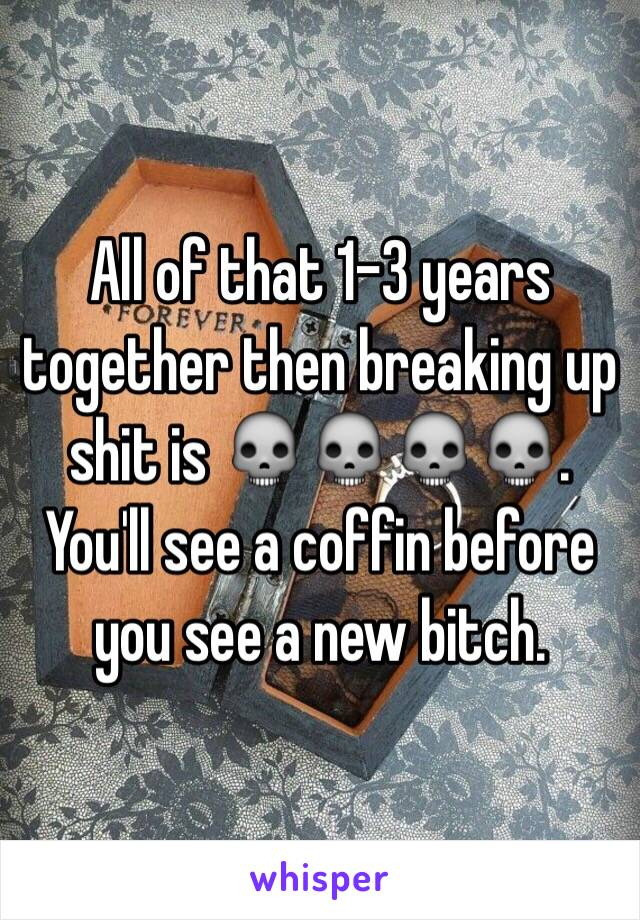 All of that 1-3 years together then breaking up shit is 💀💀💀💀. You'll see a coffin before you see a new bitch.