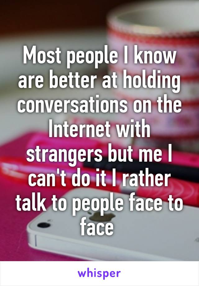 Most people I know are better at holding conversations on the Internet with strangers but me I can't do it I rather talk to people face to face