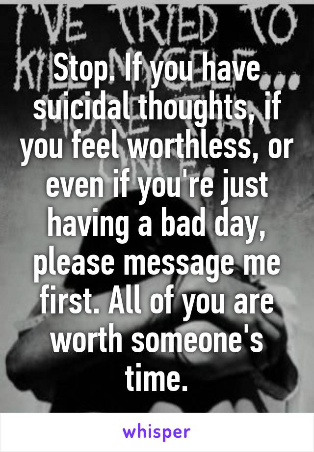 Stop. If you have suicidal thoughts, if you feel worthless, or even if you're just having a bad day, please message me first. All of you are worth someone's time.