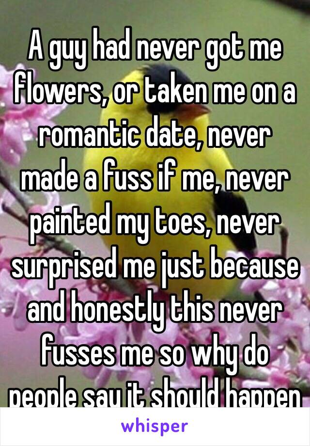 A guy had never got me flowers, or taken me on a romantic date, never made a fuss if me, never painted my toes, never surprised me just because and honestly this never fusses me so why do people say it should happen