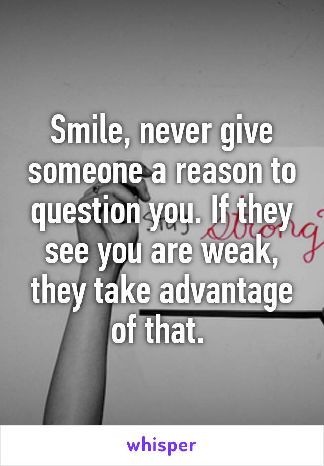 Smile, never give someone a reason to question you. If they see you are weak, they take advantage of that.