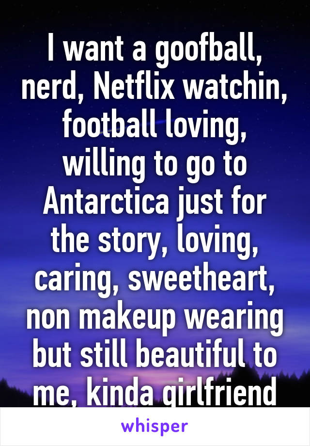 I want a goofball, nerd, Netflix watchin, football loving, willing to go to Antarctica just for the story, loving, caring, sweetheart, non makeup wearing but still beautiful to me, kinda girlfriend